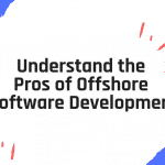 Why Offshore? Understand the Pros of Offshore Software Development