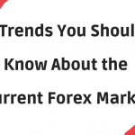 5 Trends You Should Know About the Current Forex Market